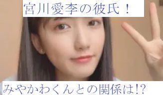 宮川愛李の彼氏や元カレは!?お相手は「みやかわくん」ってどういうこと!?
